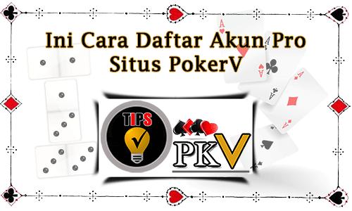 Ini Cara Daftar Akun Pro Situs PokerV